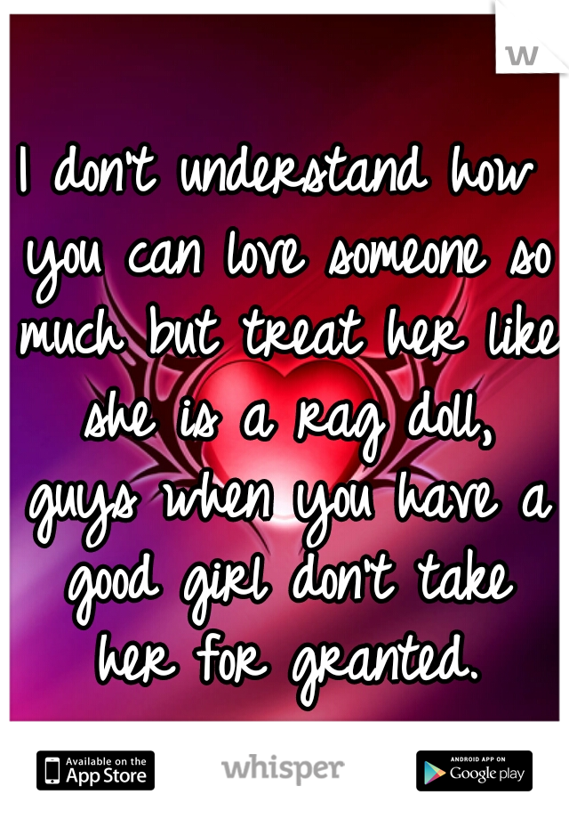 I don't understand how you can love someone so much but treat her like she is a rag doll, guys when you have a good girl don't take her for granted.