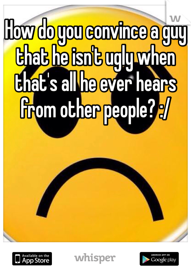 How do you convince a guy that he isn't ugly when that's all he ever hears from other people? :/