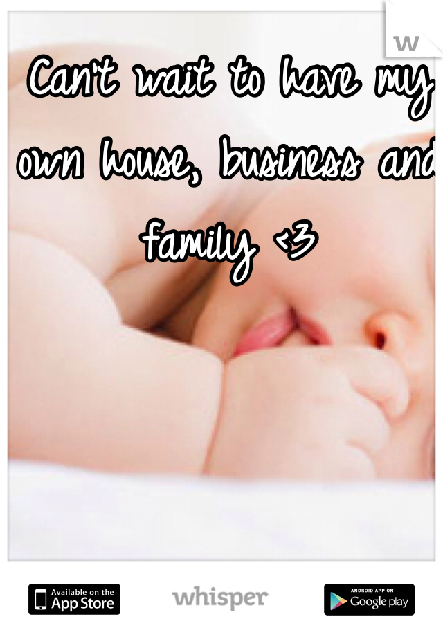 Can't wait to have my own house, business and family <3