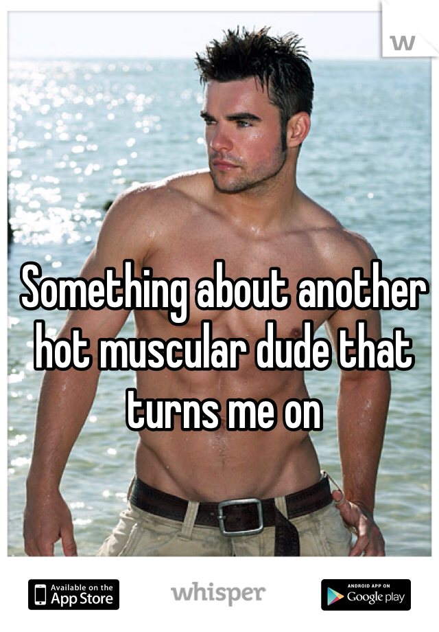 Something about another hot muscular dude that turns me on