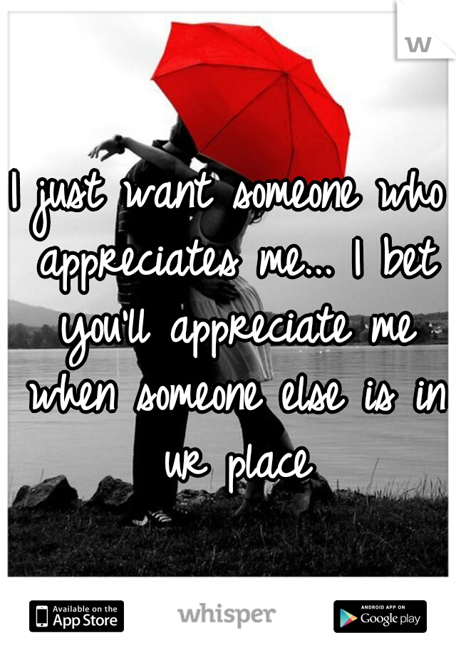 I just want someone who appreciates me... I bet you'll appreciate me when someone else is in ur place