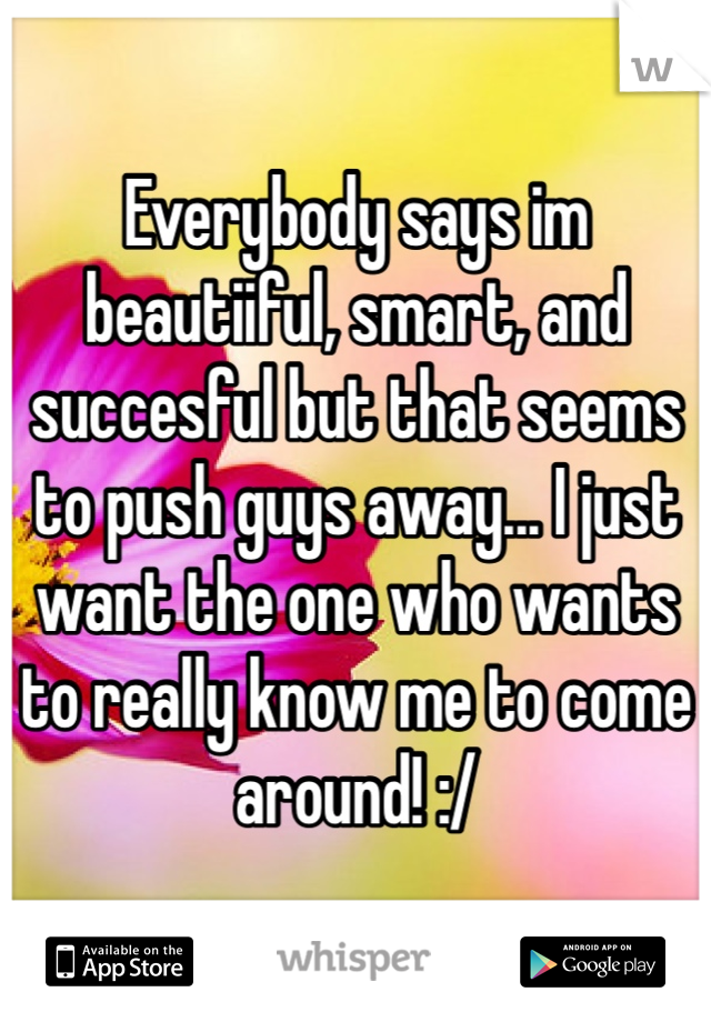 Everybody says im beautiiful, smart, and succesful but that seems to push guys away... I just want the one who wants to really know me to come around! :/