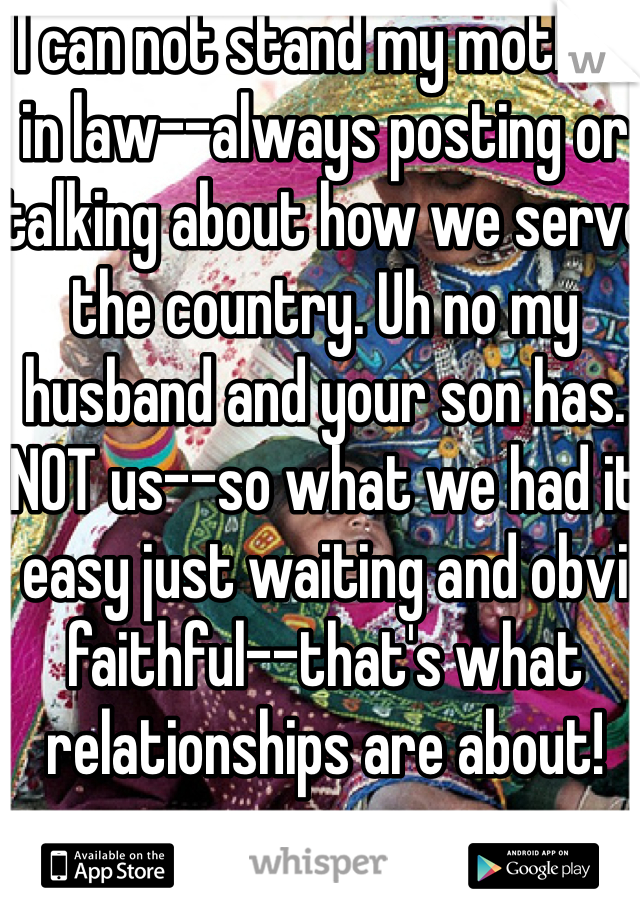 I can not stand my mother in law--always posting or talking about how we serve the country. Uh no my husband and your son has. NOT us--so what we had it easy just waiting and obvi faithful--that's what relationships are about!