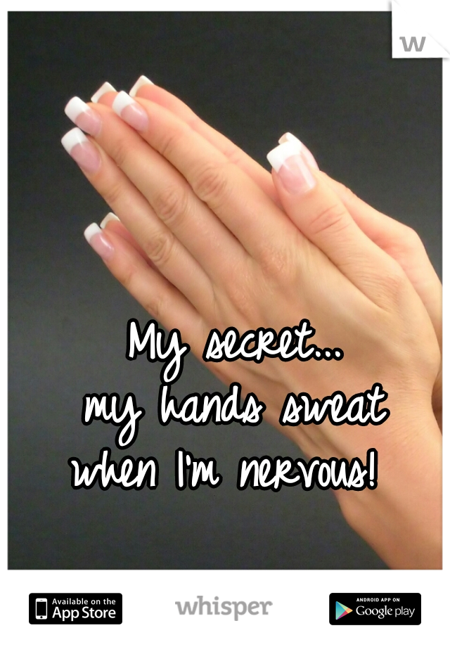 My secret... my hands sweat when I'm nervous!