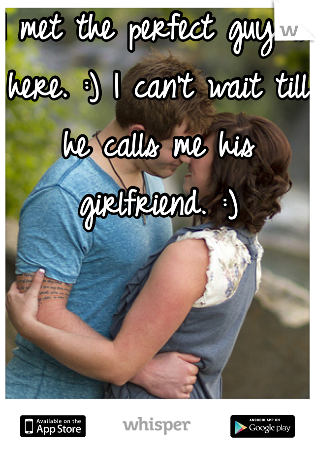 I met the perfect guy on here. :) I can't wait till he calls me his girlfriend. :)