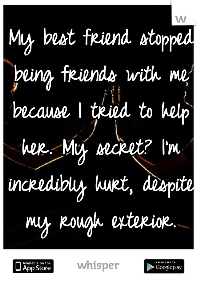 My best friend stopped being friends with me because I tried to help her. My secret? I'm incredibly hurt, despite my rough exterior.