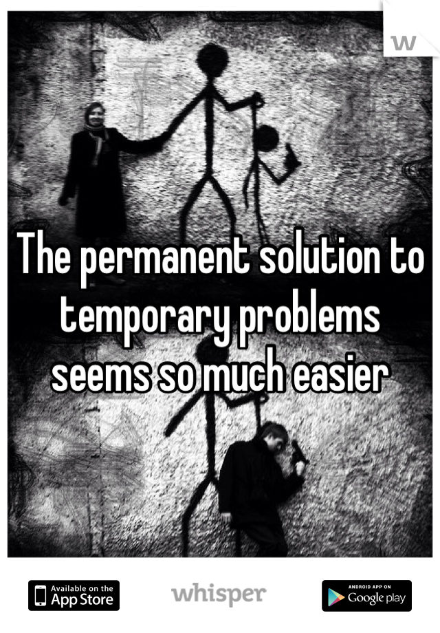 The permanent solution to temporary problems seems so much easier