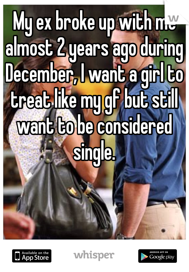 My ex broke up with me almost 2 years ago during December, I want a girl to treat like my gf but still want to be considered single.