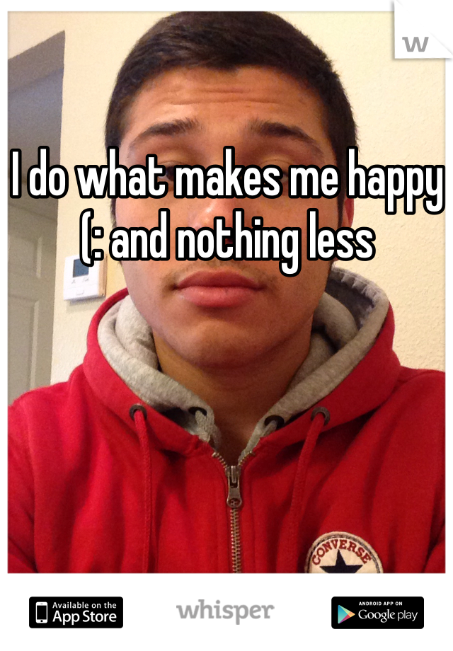 I do what makes me happy (: and nothing less
