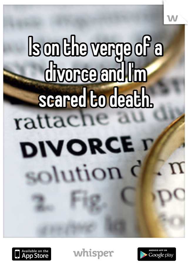 Is on the verge of a  divorce and I'm  scared to death.