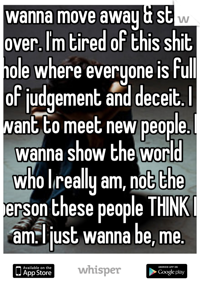 I wanna move away & start over. I'm tired of this shit hole where everyone is full of judgement and deceit. I want to meet new people. I wanna show the world who I really am, not the person these people THINK I am. I just wanna be, me.