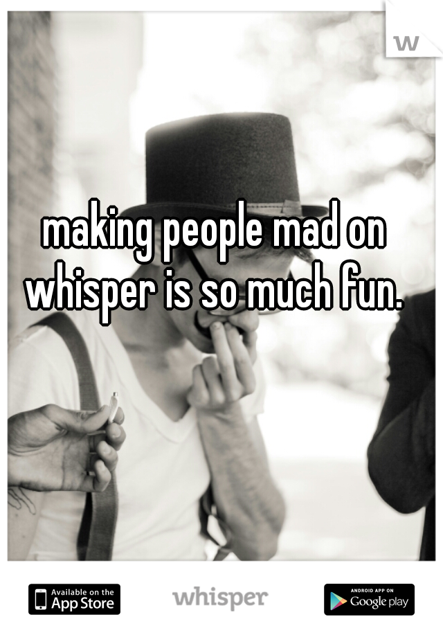 making people mad on whisper is so much fun.