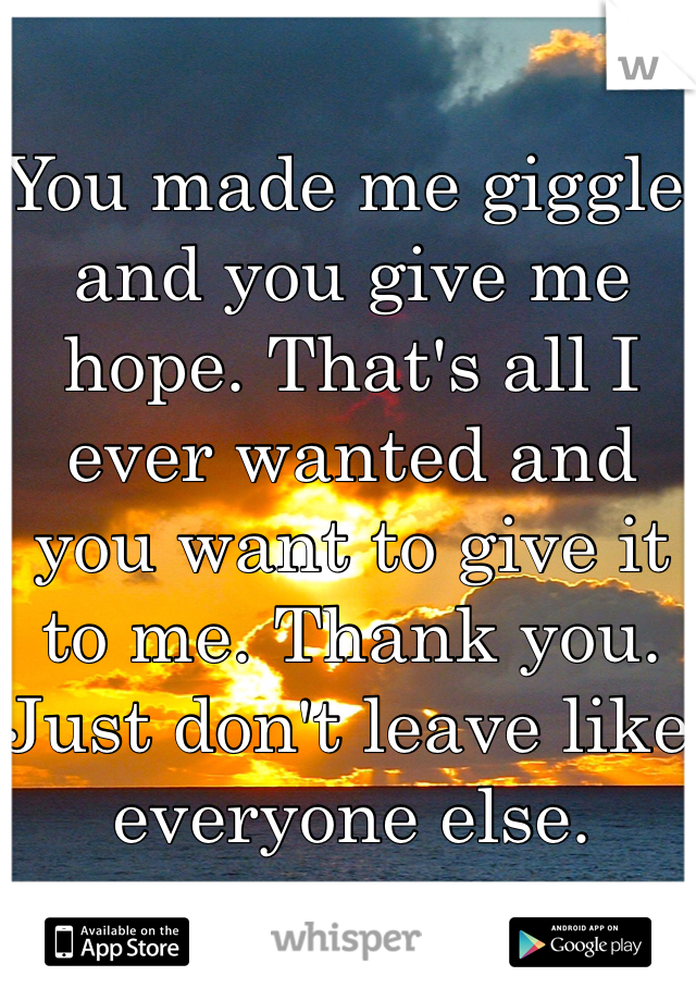 You made me giggle and you give me hope. That's all I ever wanted and you want to give it to me. Thank you. Just don't leave like everyone else.