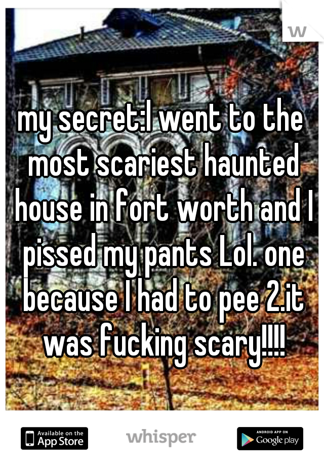 my secret:I went to the most scariest haunted house in fort worth and I pissed my pants Lol. one because I had to pee 2.it was fucking scary!!!!