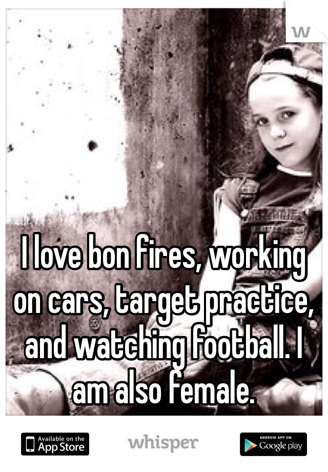 I love bon fires, working on cars, target practice, and watching football. I am also female.