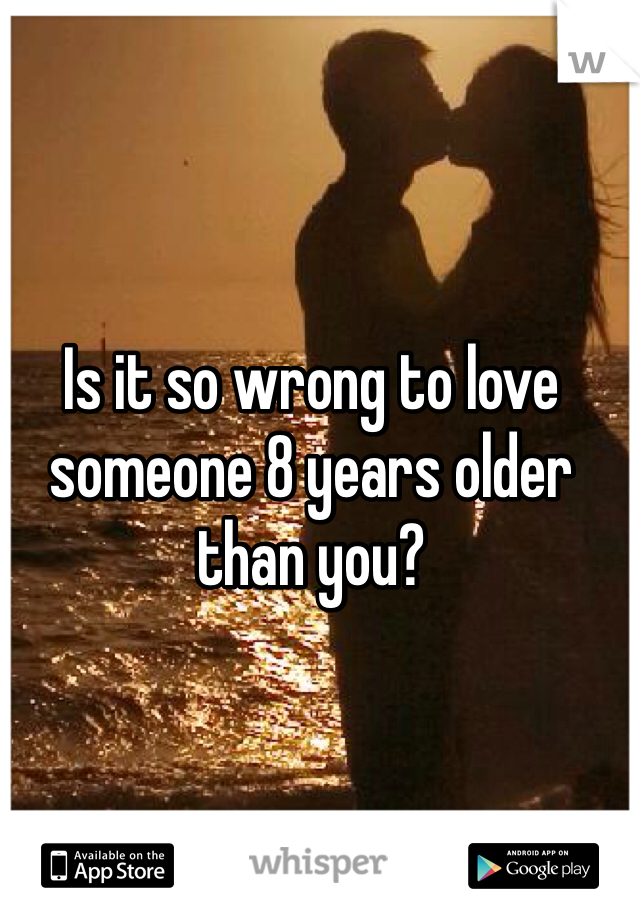 Is it so wrong to love someone 8 years older than you?