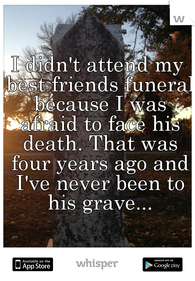 I didn't attend my best friends funeral because I was afraid to face his death. That was four years ago and I've never been to his grave...
