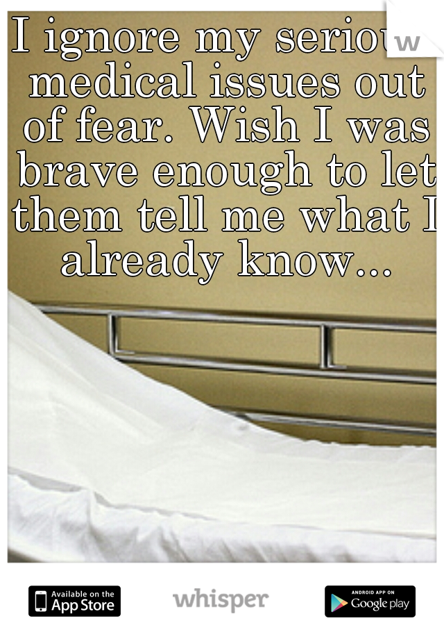 I ignore my serious medical issues out of fear. Wish I was brave enough to let them tell me what I already know...