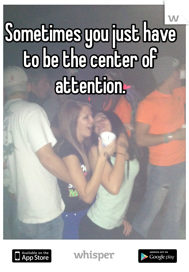 Sometimes you just have to be the center of attention.