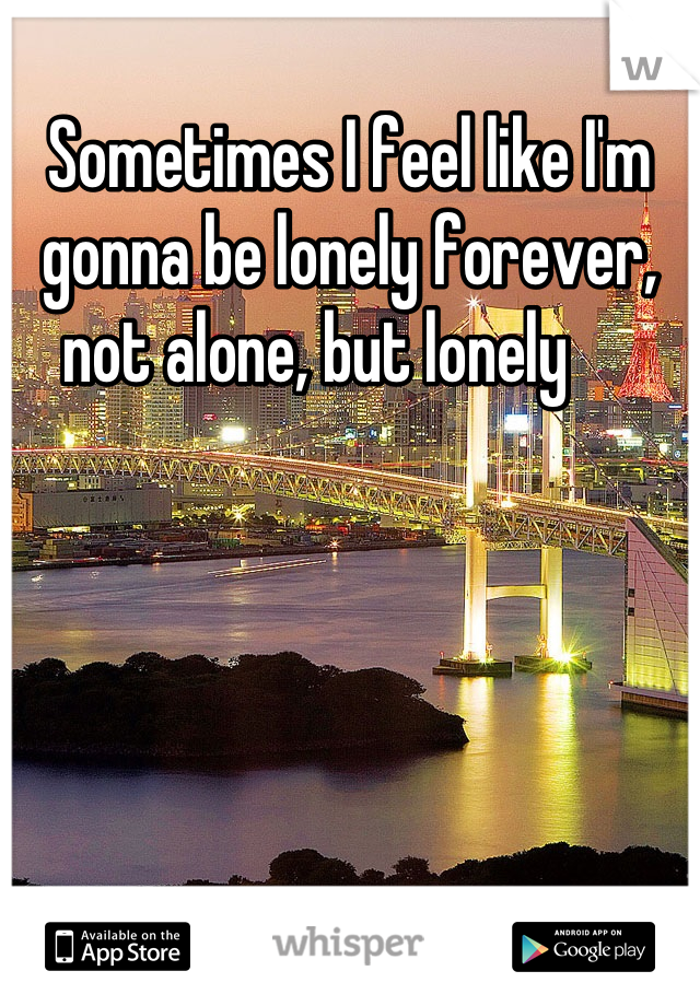 Sometimes I feel like I'm gonna be lonely forever, not alone, but lonely
