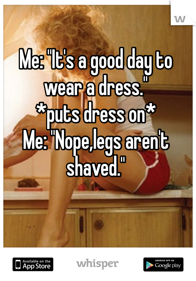 """Me: """"It's a good day to wear a dress."""" *puts dress on* Me: """"Nope,legs aren't shaved."""""""