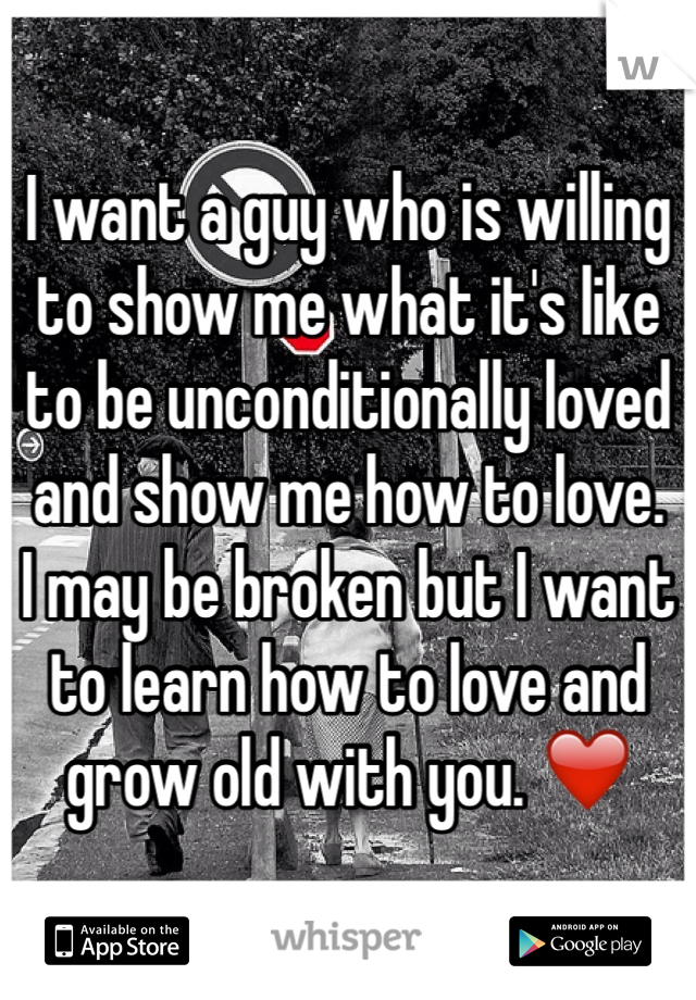 I want a guy who is willing to show me what it's like to be unconditionally loved and show me how to love.  I may be broken but I want to learn how to love and grow old with you. ❤️