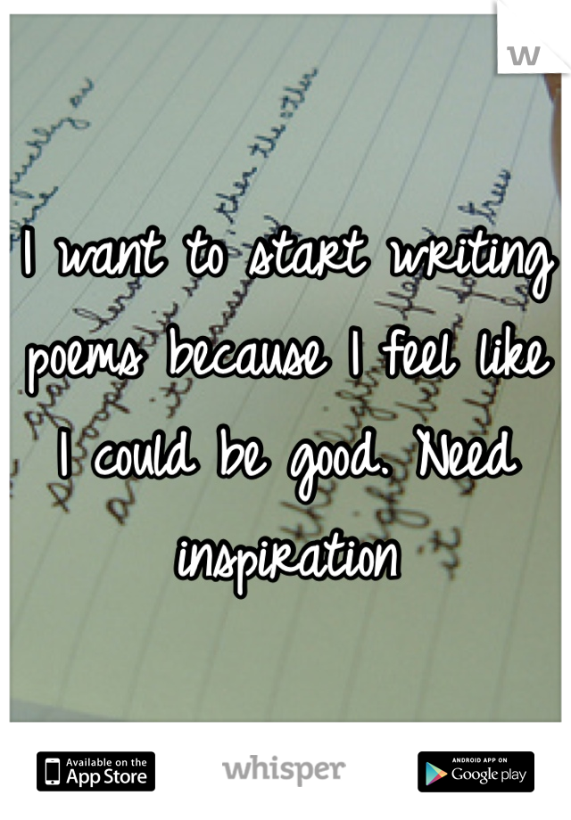 I want to start writing poems because I feel like I could be good. Need inspiration