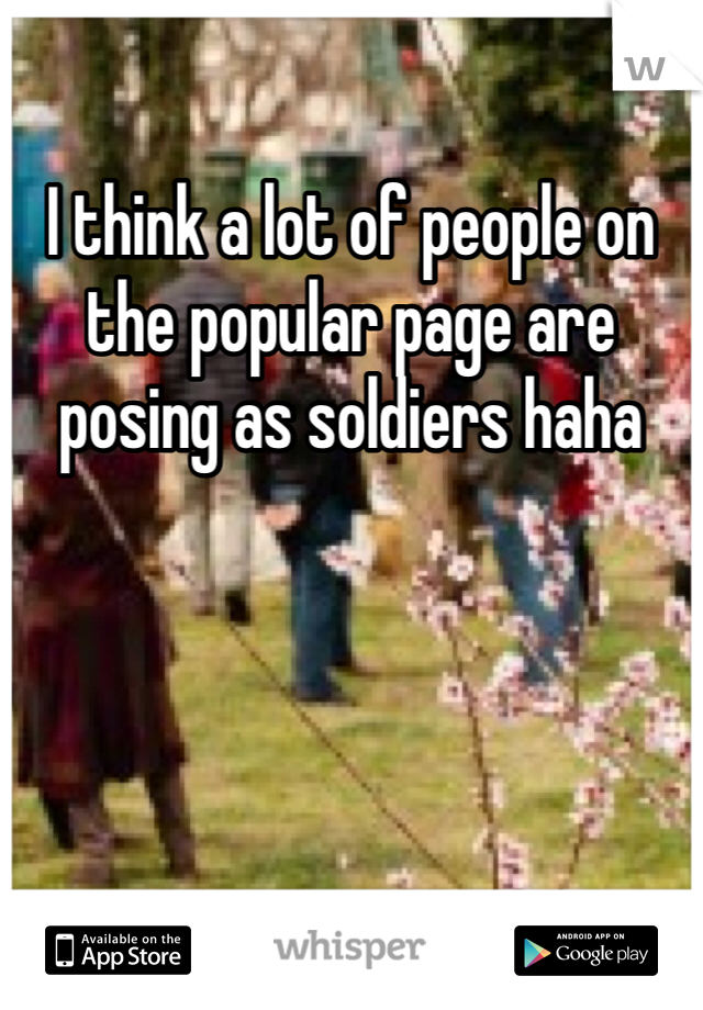 I think a lot of people on the popular page are posing as soldiers haha