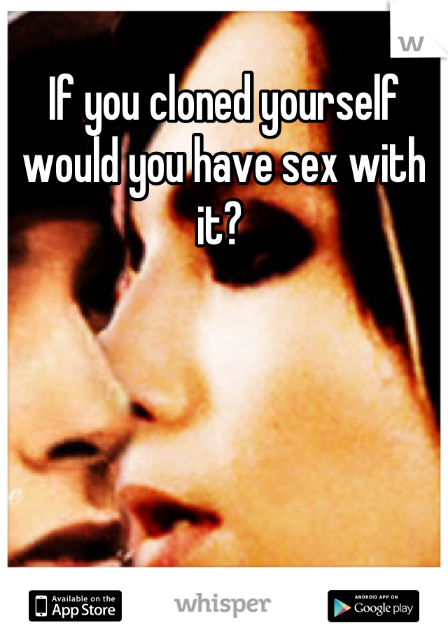 If you cloned yourself would you have sex with it?