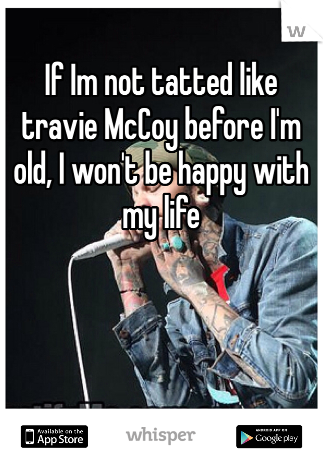 If Im not tatted like travie McCoy before I'm old, I won't be happy with my life