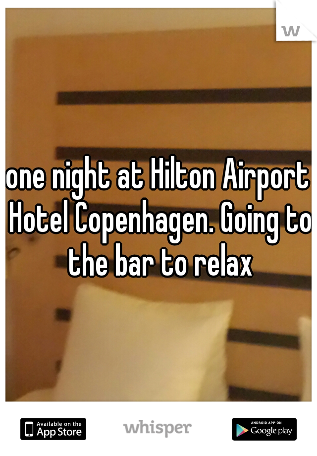one night at Hilton Airport Hotel Copenhagen. Going to the bar to relax