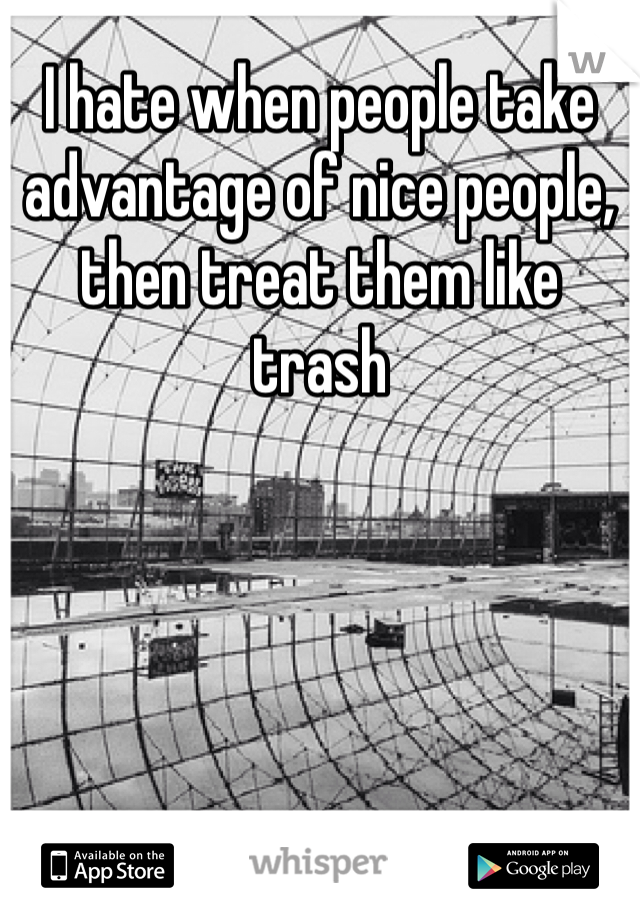 I hate when people take advantage of nice people, then treat them like trash