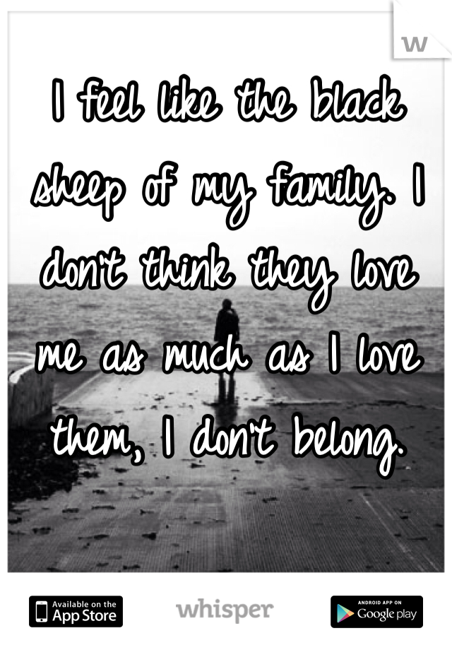 I feel like the black  sheep of my family. I don't think they love  me as much as I love them, I don't belong.