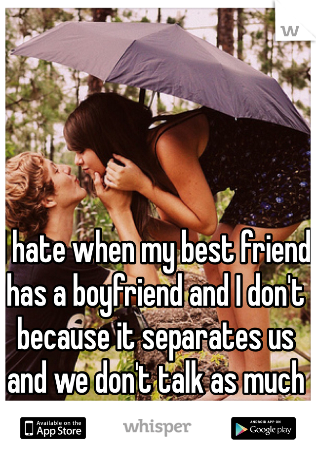 I hate when my best friend has a boyfriend and I don't because it separates us and we don't talk as much