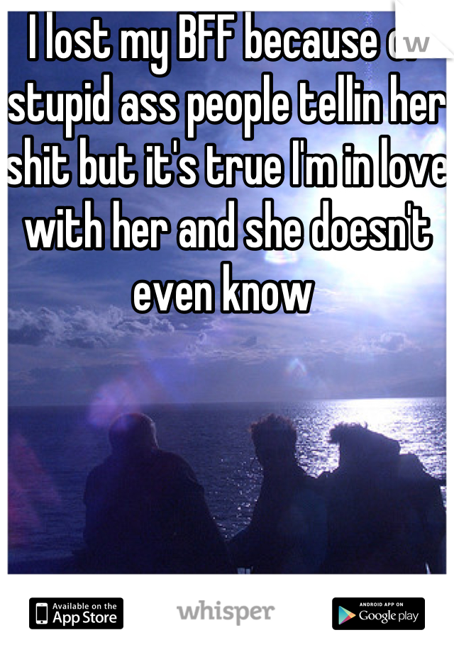 I lost my BFF because of stupid ass people tellin her shit but it's true I'm in love with her and she doesn't even know