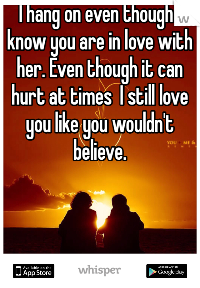 I hang on even though I know you are in love with her. Even though it can hurt at times  I still love you like you wouldn't believe.