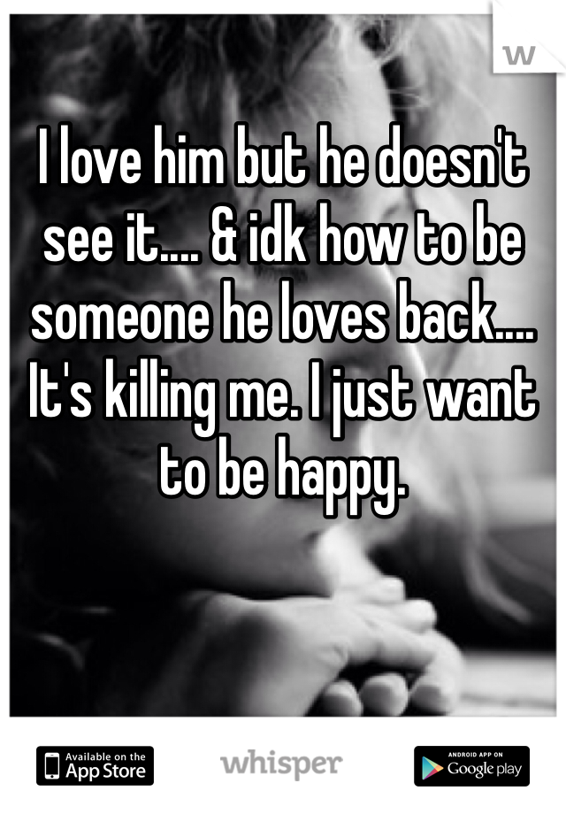 I love him but he doesn't see it.... & idk how to be someone he loves back.... It's killing me. I just want to be happy.