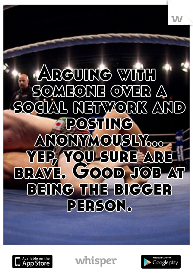 Arguing with someone over a social network and posting anonymously... yep, you sure are brave. Good job at being the bigger person.