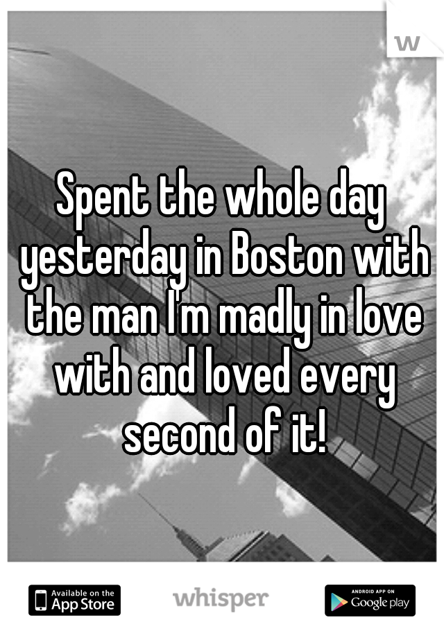 Spent the whole day yesterday in Boston with the man I'm madly in love with and loved every second of it!