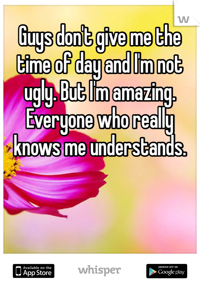 Guys don't give me the time of day and I'm not ugly. But I'm amazing. Everyone who really knows me understands.