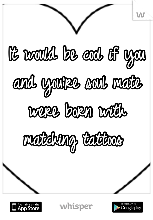 It would be cool if you and you're soul mate were born with matching tattoos