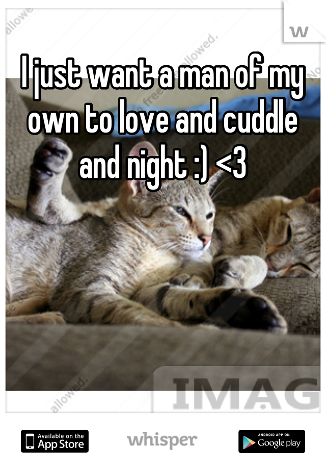 I just want a man of my own to love and cuddle and night :) <3