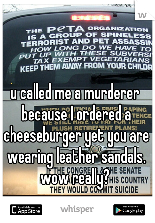 u called me a murderer because I ordered a cheeseburger yet you are wearing leather sandals. wow really?