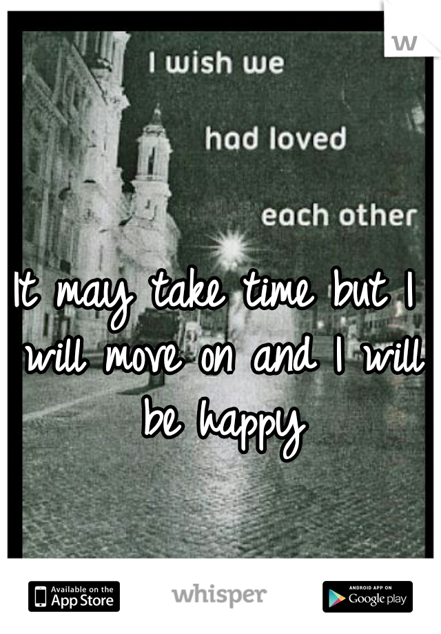 It may take time but I will move on and I will be happy