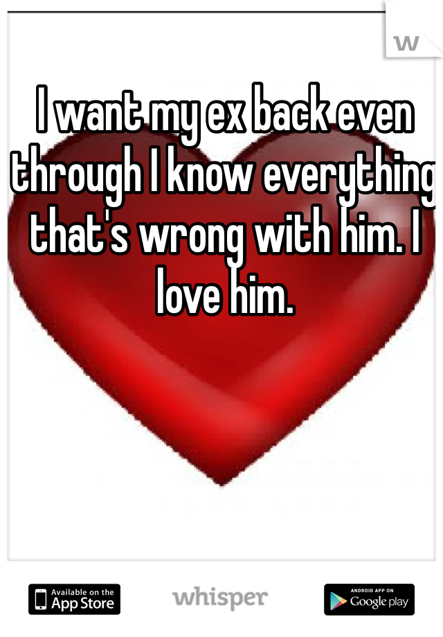 I want my ex back even through I know everything that's wrong with him. I love him.