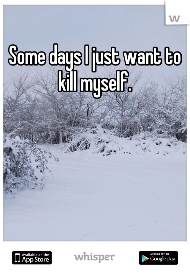 Some days I just want to kill myself.