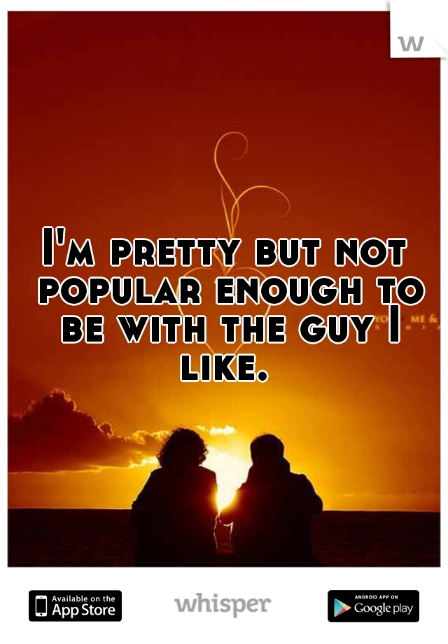 I'm pretty but not popular enough to be with the guy I like.