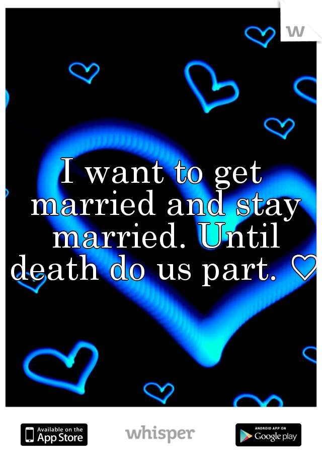 I want to get married and stay married. Until death do us part. ♡