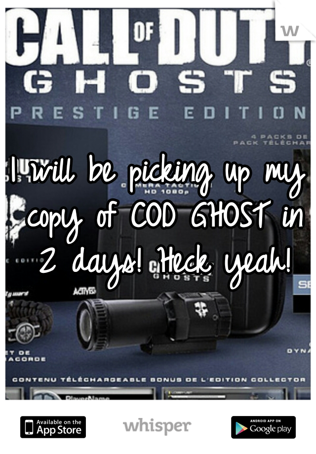 I will be picking up my copy of COD GHOST in 2 days! Heck yeah!