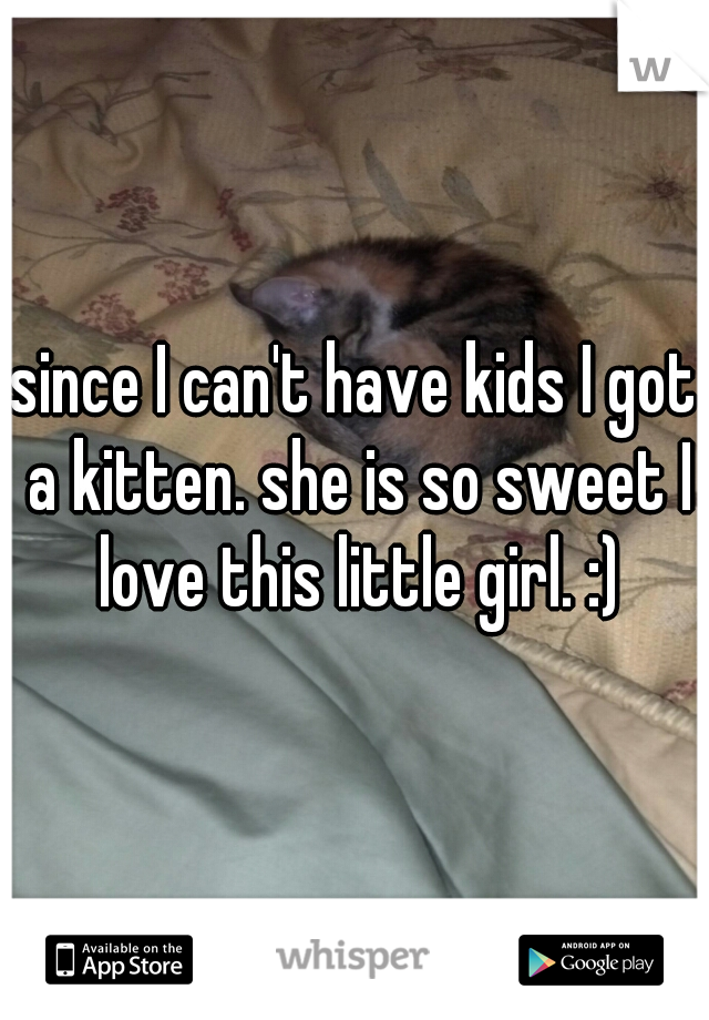 since I can't have kids I got a kitten. she is so sweet I love this little girl. :)